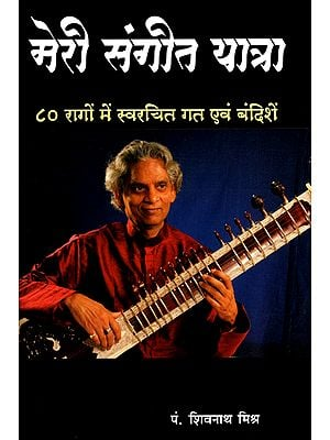 मेरे संगीत यात्रा: ८० रागों में स्वरचित गत एवं बंदिशें - My Sangeet Yatra- Songs and Restrictions Composed in 80 Ragas (With Notation)