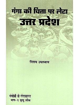 गंगा की चिता पर लेटा उत्तर प्रदेश - Uttar Pradesh Lying on the Pyre of Ganges