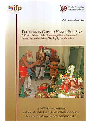 Flowers in Cupped Hands for Siva- A Critical Edition of the Sambhupuspanjali, A Seventeenth-Century Manual of Private Worship by Saundaranatha