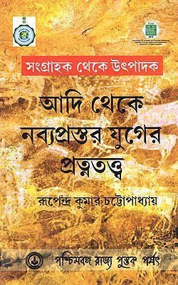 Sangrahok Theke Utpadok: Aadi Theke Nabyoprostar Yuger Pratnatattva (Bengali)