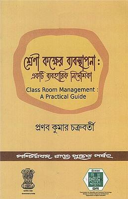 Srenikaksher Babasthapana: Akti Byabaharik Nirdesika- Class Room Management: A Practical Guide (Bengali)