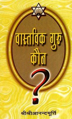 वास्तविक गुरु कौन? - Who is the Real Guru?