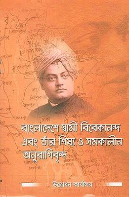 Bangladeshe Swami Vivekananda Ebong Tar Sishya O Samakalin Anuragivrinda (Bengali)