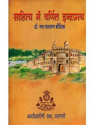 साहित्य में वर्णित इन्द्रप्रस्थ - Indraprastha as Described in Literature