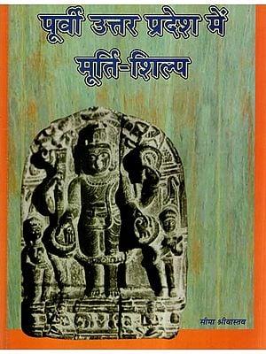 पूर्वी उत्तर प्रदेश में मूर्ति शिल्प- Sculptural Art of Eastern Uttar Pradesh (From Ist A. D. to 13th Century A. D.)