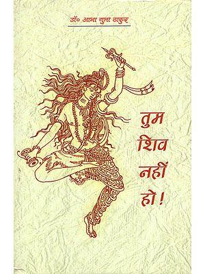 तुम शिव नहीं हो! - You are Not Shiva!