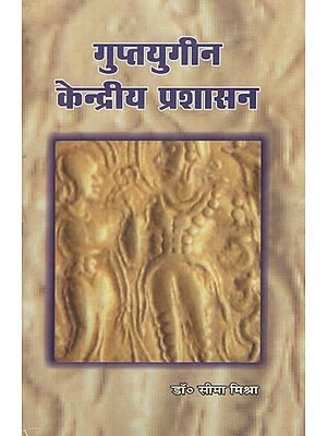 गुप्तयुगीन केन्द्रीय प्रशासन - Central Administration of the Gupta Age (An Old and Rare Book)