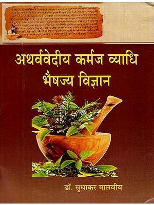 अथर्ववेदिया कर्मज व्याधि भैषज्य विज्ञान : Athrvavediya Karmaj Vyadhi Bhaisajya Vigyana