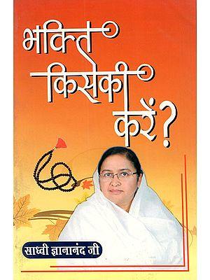 भक्ति किसकी करें - Bhakti Kisaki Karen