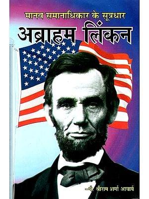 मानव समानाधिकार के सूत्रधार अब्राहम लिंकन- The Anchor of Human Rights- Abraham Lincoln