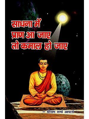 साधना में प्राण आ जाए तो कमाल हो जाए : Life Comes into Meditation It Becomes Wonderful