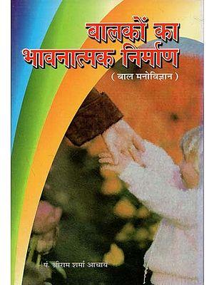बालकों का भावनात्मक निर्माण (बाल मनोविज्ञान) : Emotional Construction of Children (Child Psychology)