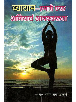 व्यायाम- हमारी एक अनिवार्य आवश्यकता- Exercise- One of Our Essential Needs