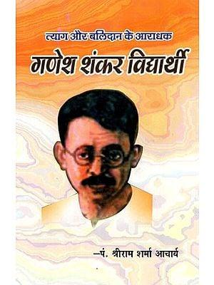 त्याग और बलिदान के आराधक- गणेश शंकर विधार्थी- Ganesh Shankar Vidyarthi- An Adorer of Sacrifice