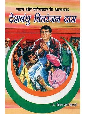 देशबंधु चित्तरंजन दास - Deshbandhu Chittaranjan Das- A Worshiper Of Sacrifice and Philanthropy