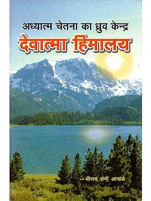 अध्यात्म चेतना का ध्रुव केन्द्र देवात्मा हिमालय : The Pole Center of Spiritual Consciousness Devatma Himalaya