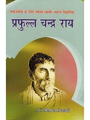 समाजसेवा के लिए सर्वस्व त्यागी-महान वैज्ञानिक: प्रफुल्ल चन्द्र राय- Social Worker Prafulla Chandra Rai