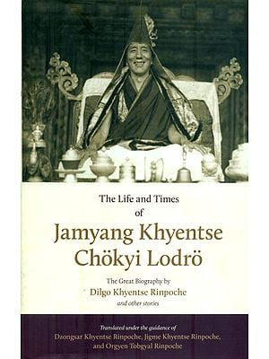 The Life and Times of Jamyang Khyentse Chokyi Lodro (The Great Biography by Dilgo Khyentse Rinpoche and Other Stories)