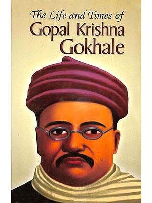 The Life and Times of Gopal Krishna Gokhale