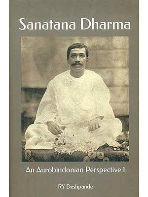Sanatana Dharma: An Aurobindonian Perspective (Volume I)