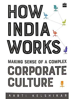 How India Works (Making Sense of a Complex Corporate Culture)