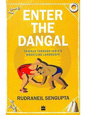 Enter The Dangal (Travels Through India's Wrestling Landscape)