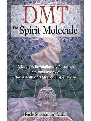 DMT: The Spirit Molecule (A Doctor's Revolutionary Research into the Biology of Near-Death and Mystical Experienes)