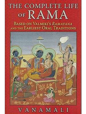 The Complete Life of Rama (Based on Valmiki's Ramayana and The Earliest Oral Traditions)