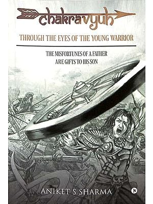 Chakravyuh: Through the Eyes of the Young Warrior (The Misfortunes of a Father are Gifts to His Son)