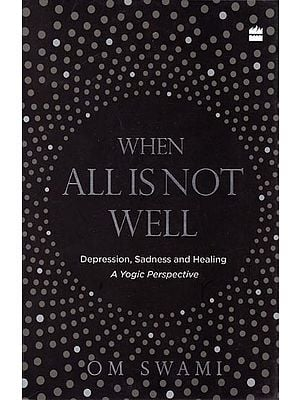When All is Not Well: Depression, Sadness and Healing (A Yogic Perspective)