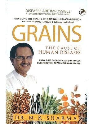 Grains - The Cause of Human Diseases (Unfolding The Root Cause of Human Degeneration Deformities & Diseases)