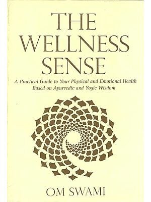 The Wellness Sence: A Practical Guide to Your Physical and Emotional Health Based Ayurvedic and Yogic Wisdom