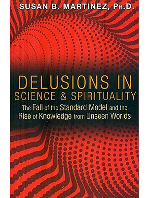 Delusions in Science & Spirituality (The Fall of the Standard Model and the Rise of Knowledge from Unseen Worlds)