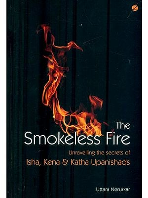 The Smokeless Fire (Unravelling the Secrets of Isha, Kena & Katha Upanishads)