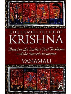 The Complete Life of Krishna (Based on The Earliest Oral Traditions and The Sacred Scriptures)