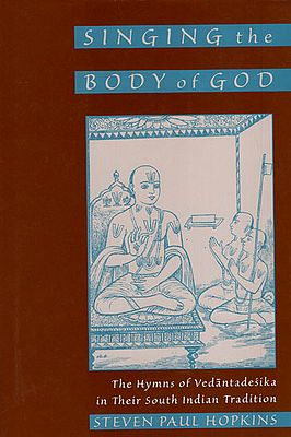 Singing The Body of God (The Hymns of Vedantadesika in Their South India Tradition)