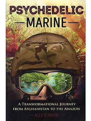 Psychedelic Marine (A Transformational Journey from Afghanistan to The Amazon)