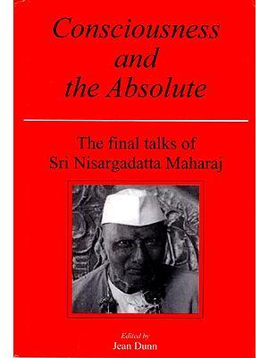 Consciousness and The Absolute (The Final Talks of Sri Nisargadatta Maharaj)