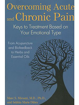 Overcoming Acute and Chronic Pain - Key to Treatment Based on Your Emotional Type (From Acupuncture and Biofeedback to Herbs and Essential Oils)