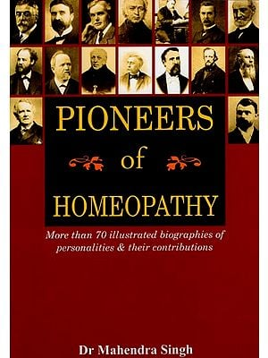 Pioneers of Homeopathy (More Than 70 Illustrated Biographies of Personalities & Their Contributions)