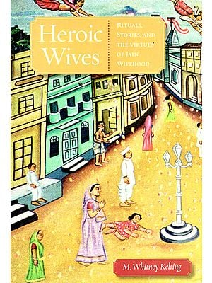 Heroic Wives (Rituals, Stories, and  The Virtues of Jain Wifehood