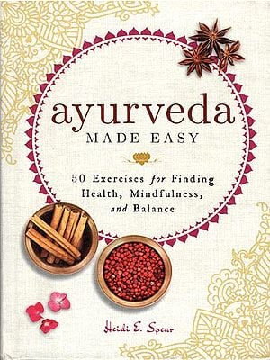 Ayurveda Made Easy (50 Exercises for Finding Health, Mindfulness and Balance)