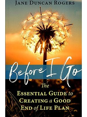 Before I Go (The Essential Guide to Creating a Good End of Life Plan)
