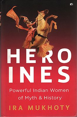 Heroines (Powerful Indian Woman of Myth & History)