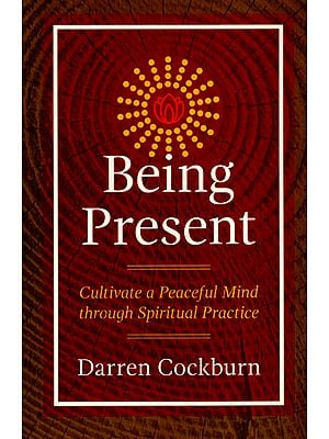 Being Present (Cultivate a Peaceful Mind Through Spiritual Practice)