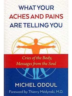 What Your Aches and Pains Are Telling You (Cries of the Body, Messages from the Soul)