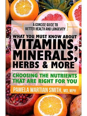 What You Must Know About Vitamins, Minerals, Herbs & More (A Concise Guide to Better Health and Longevity)