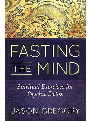 Fasting The Mind (Spiritual Excercises for Psychic Detox)