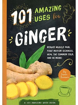 101 Amazing Uses For Ginger (Reduce Muscle Pain, Fight Motion Sickness, Heal The Common Cold and 98 More)