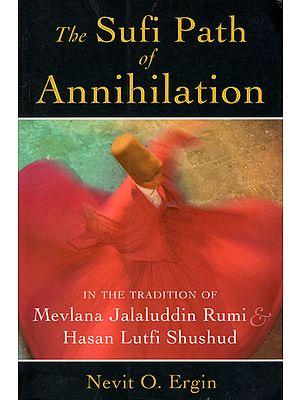 The Sufi Path of Annihilation (In the Tradition of Mevlana Jalaluddin Rumi Hasan Lutfi Shushud)